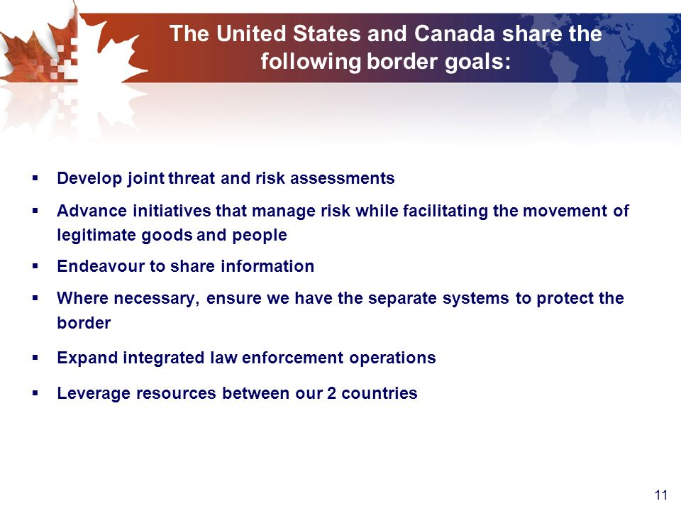 11 The United States and Canada share the following border goals: Develop joint threat and risk assessments Advance initiatives that manage risk while facilitating the movement of legitimate goods and people Endeavour to share information Where necessary, ensure we have the separate systems to protect the border Expand integrated law enforcement operations Leverage resources between our 2 countries