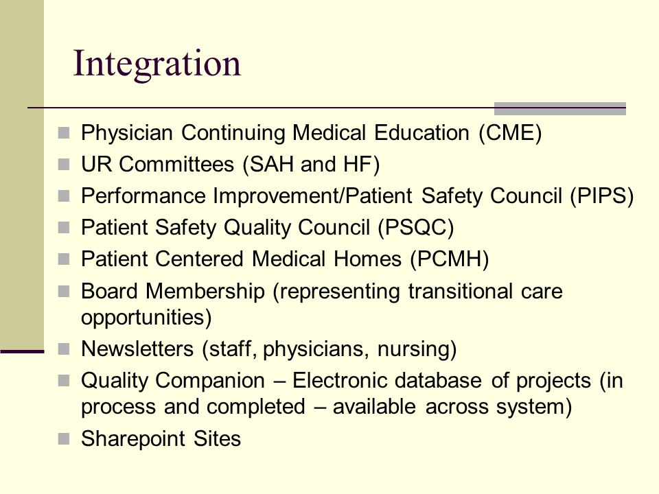 Integration Physician Continuing Medical Education (CME) UR Committees (SAH and HF) Performance Improvement/Patient Safety Council (PIPS) Patient Safety Quality Council (PSQC) Patient Centered Medical Homes (PCMH) Board Membership (representing transitional care opportunities) Newsletters (staff, physicians, nursing) Quality Companion – Electronic database of projects (in process and completed – available across system) Sharepoint Sites