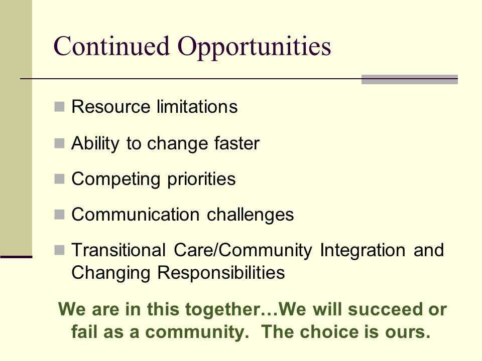 Continued Opportunities Resource limitations Ability to change faster Competing priorities Communication challenges Transitional Care/Community Integration and Changing Responsibilities We are in this together…We will succeed or fail as a community.
