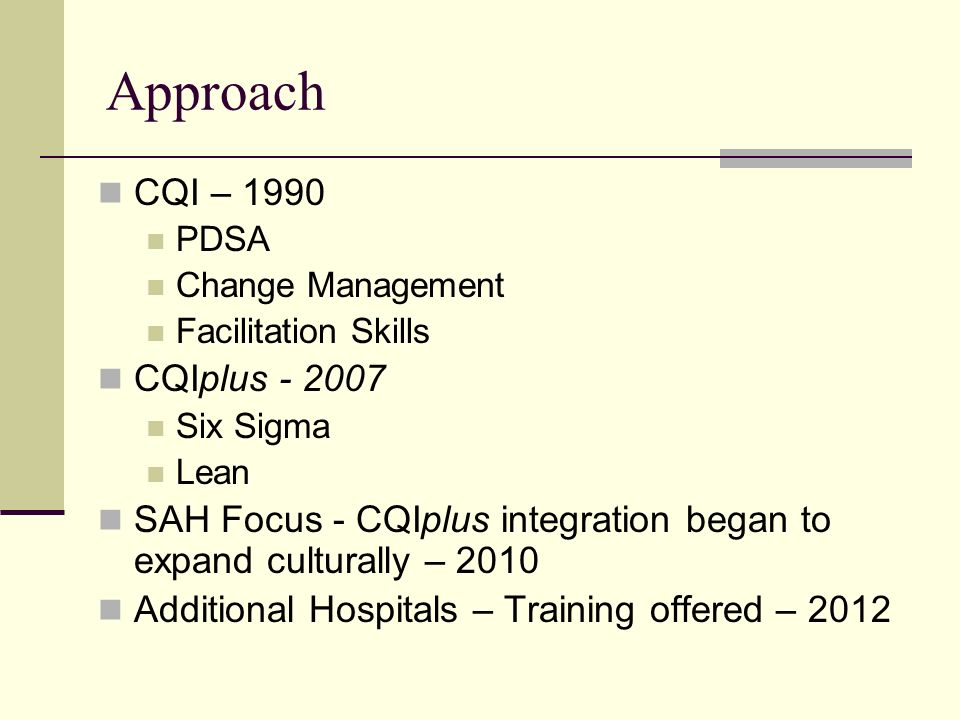 Approach CQI – 1990 PDSA Change Management Facilitation Skills CQIplus Six Sigma Lean SAH Focus - CQIplus integration began to expand culturally – 2010 Additional Hospitals – Training offered – 2012