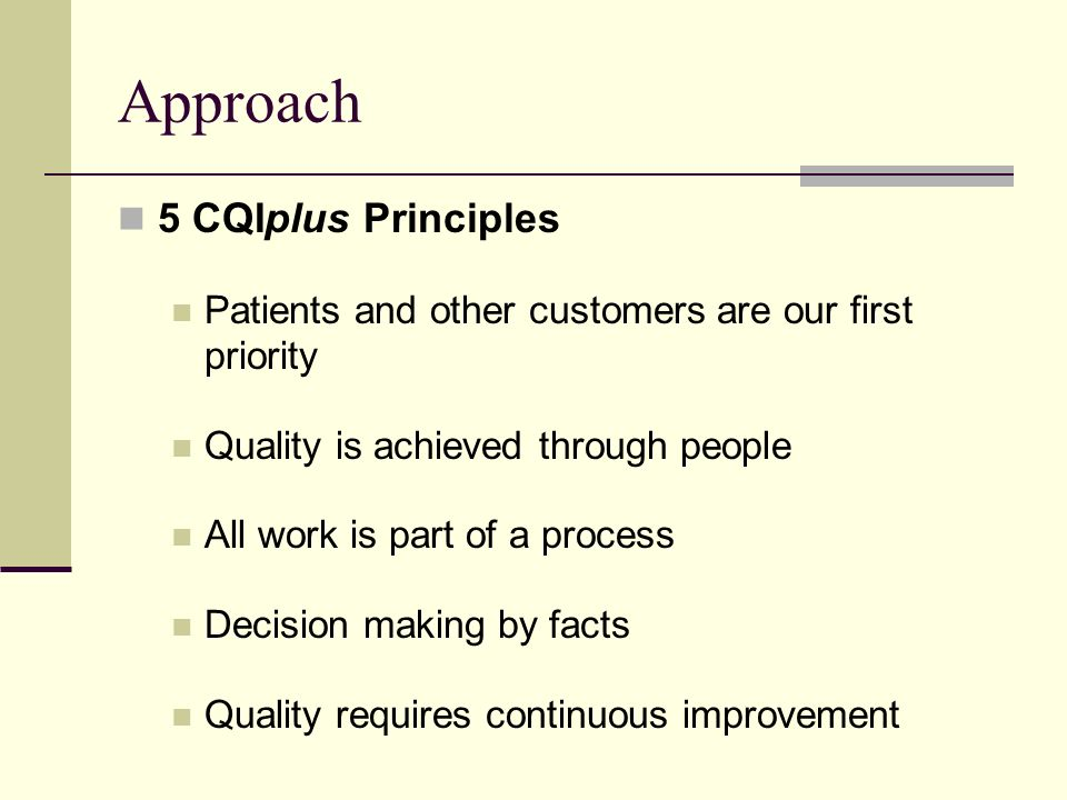 Approach 5 CQIplus Principles Patients and other customers are our first priority Quality is achieved through people All work is part of a process Decision making by facts Quality requires continuous improvement