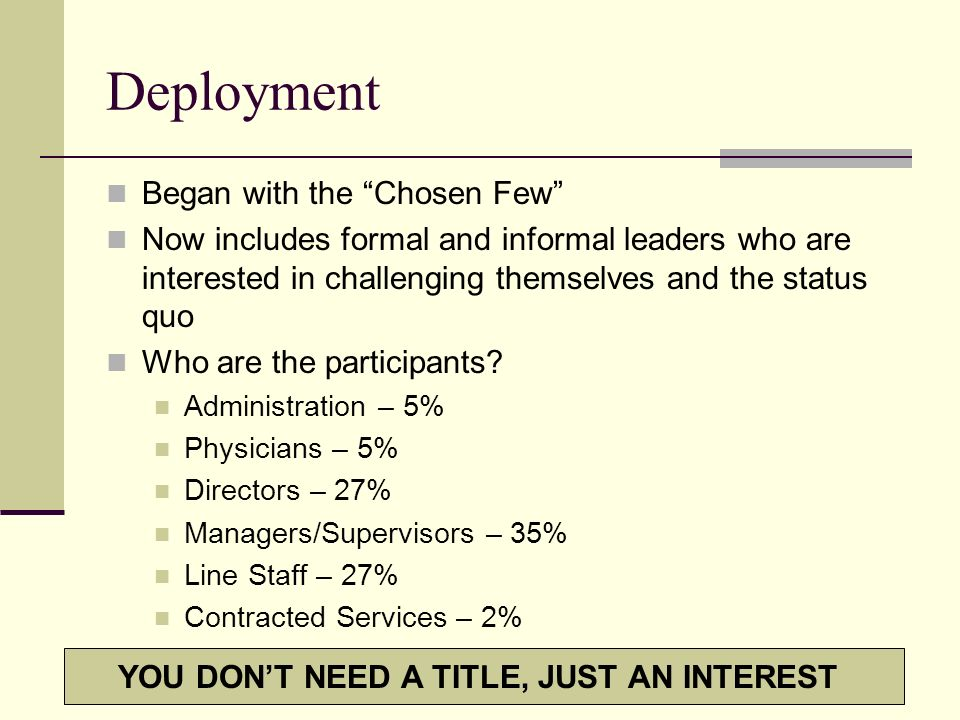 Deployment Began with the Chosen Few Now includes formal and informal leaders who are interested in challenging themselves and the status quo Who are