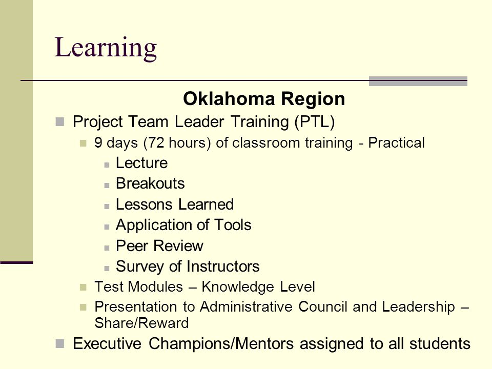 Learning Oklahoma Region Project Team Leader Training (PTL) 9 days (72 hours) of classroom training - Practical Lecture Breakouts Lessons Learned Application of Tools Peer Review Survey of Instructors Test Modules – Knowledge Level Presentation to Administrative Council and Leadership – Share/Reward Executive Champions/Mentors assigned to all students