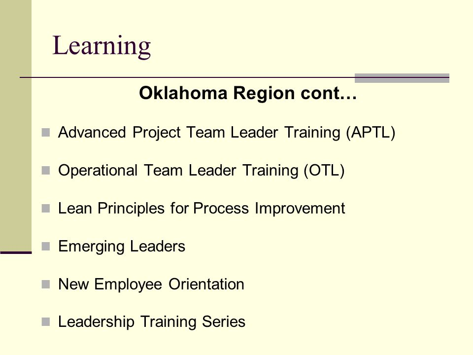 Learning Oklahoma Region cont… Advanced Project Team Leader Training (APTL) Operational Team Leader Training (OTL) Lean Principles for Process Improvement Emerging Leaders New Employee Orientation Leadership Training Series