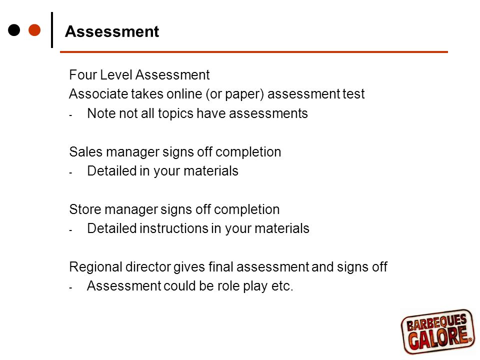Assessment Four Level Assessment Associate takes online (or paper) assessment test - Note not all topics have assessments Sales manager signs off completion - Detailed in your materials Store manager signs off completion - Detailed instructions in your materials Regional director gives final assessment and signs off - Assessment could be role play etc.