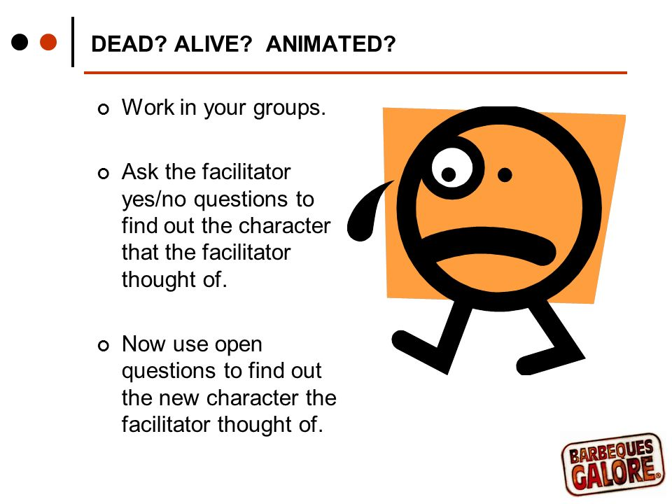 DEAD. ALIVE. ANIMATED. Work in your groups.
