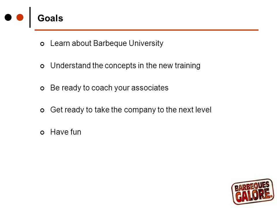 Goals Learn about Barbeque University Understand the concepts in the new training Be ready to coach your associates Get ready to take the company to the next level Have fun