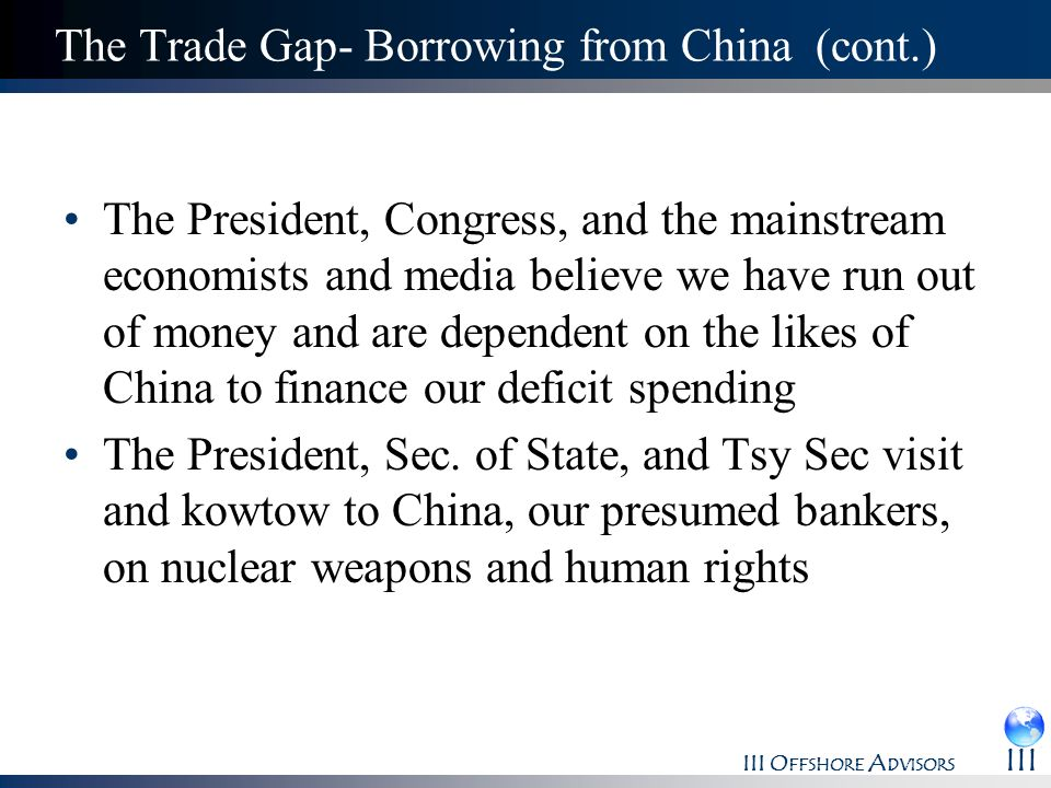 III O FFSHORE A DVISORS III The Trade Gap- Borrowing from China (cont.) The President, Congress, and the mainstream economists and media believe we ha