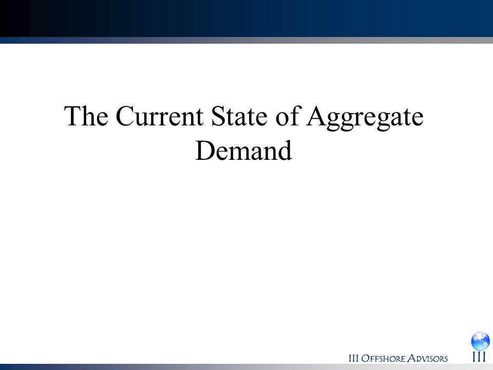 III O FFSHORE A DVISORS III The Current State of Aggregate Demand