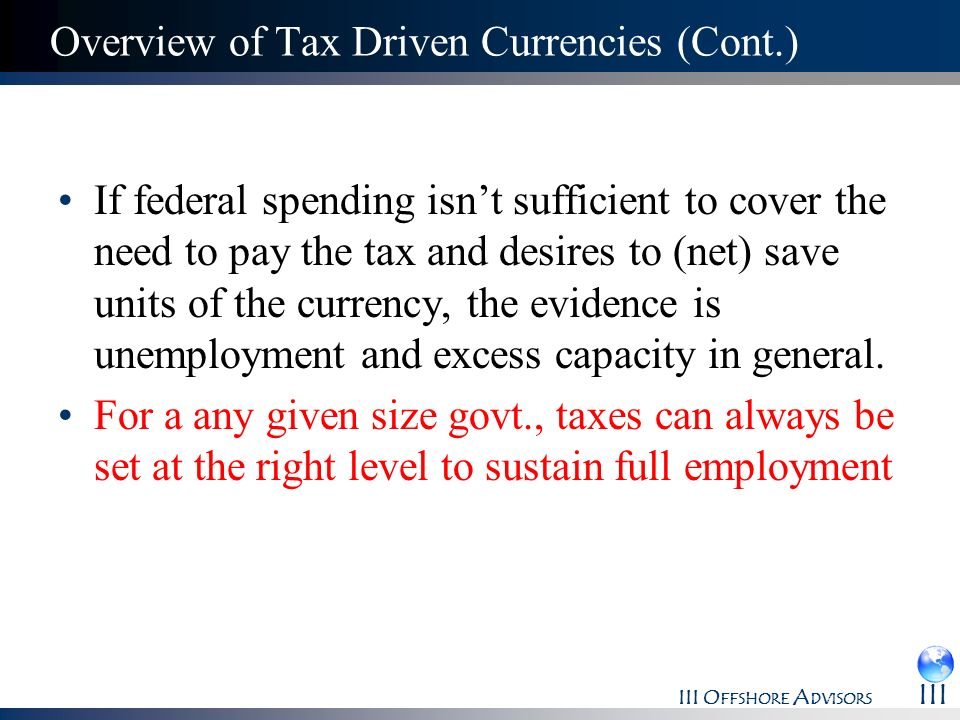 III O FFSHORE A DVISORS III Overview of Tax Driven Currencies (Cont.) If federal spending isnt sufficient to cover the need to pay the tax and desires
