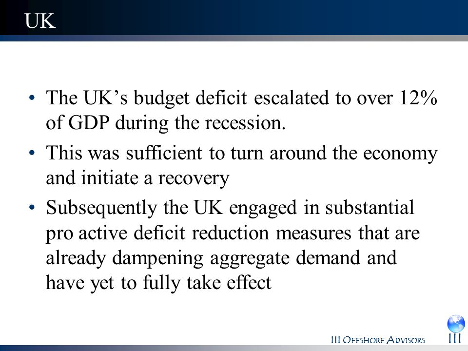 III O FFSHORE A DVISORS III UK The UKs budget deficit escalated to over 12% of GDP during the recession. This was sufficient to turn around the econom