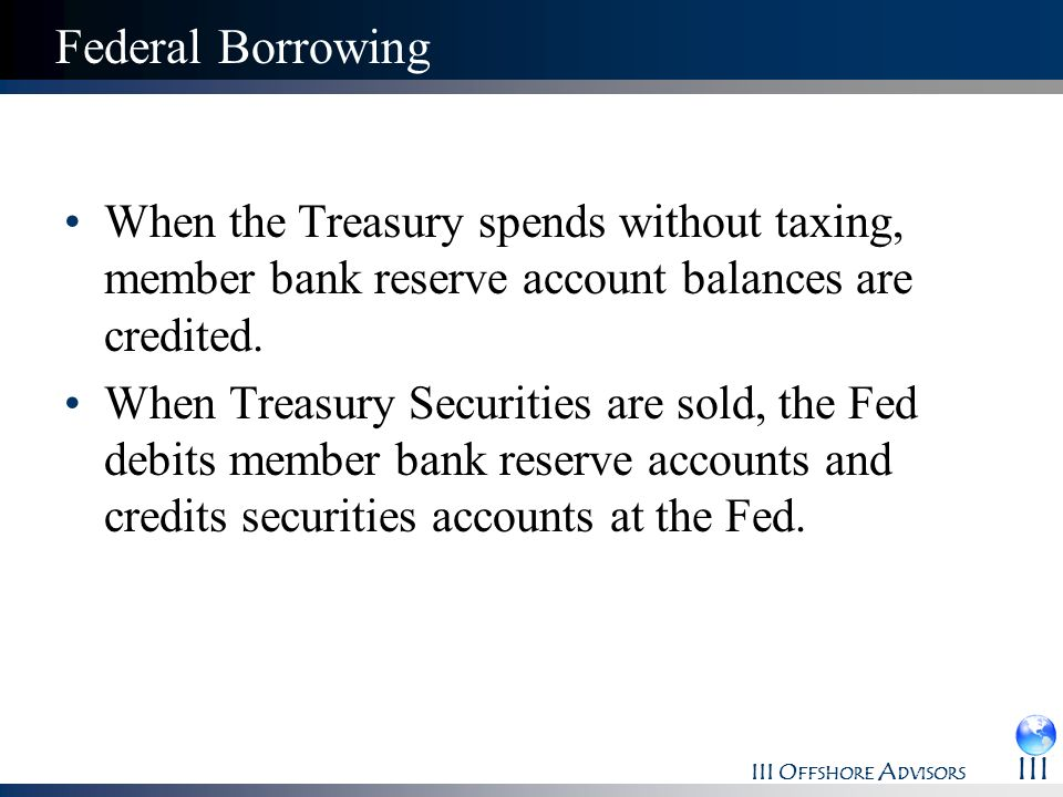 III O FFSHORE A DVISORS III Federal Borrowing When the Treasury spends without taxing, member bank reserve account balances are credited. When Treasur
