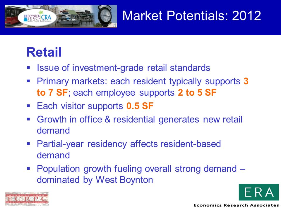 Market Potentials: 2012 Retail Issue of investment-grade retail standards Primary markets: each resident typically supports 3 to 7 SF; each employee supports 2 to 5 SF Each visitor supports 0.5 SF Growth in office & residential generates new retail demand Partial-year residency affects resident-based demand Population growth fueling overall strong demand – dominated by West Boynton