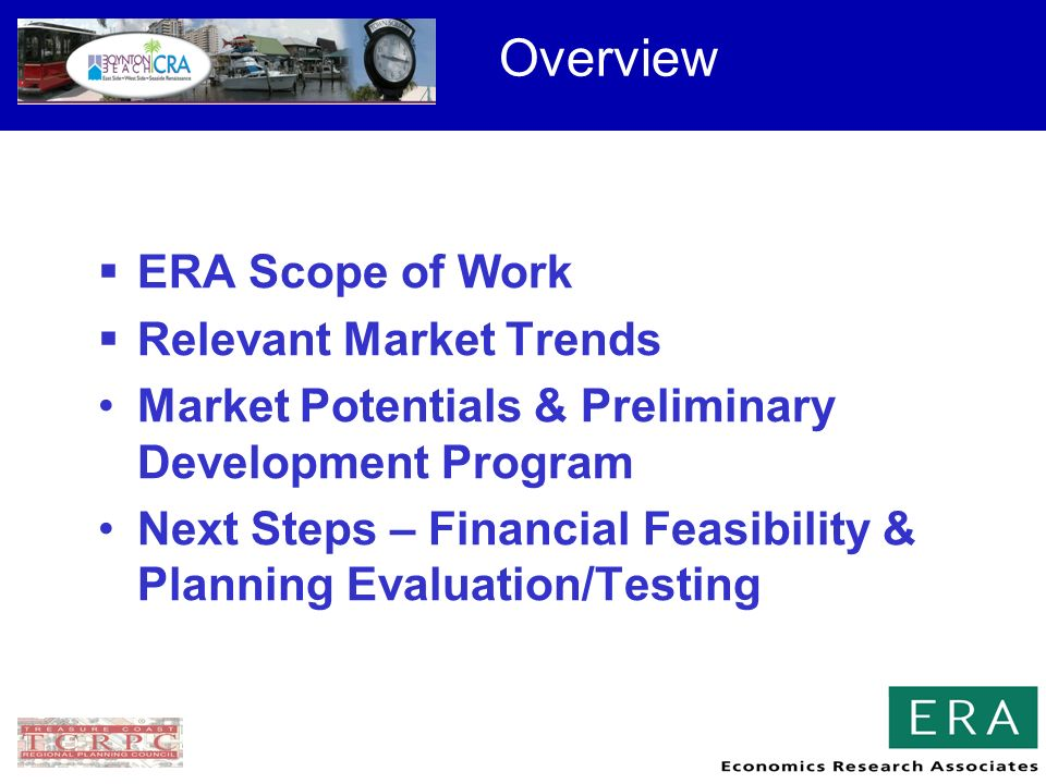 Overview ERA Scope of Work Relevant Market Trends Market Potentials & Preliminary Development Program Next Steps – Financial Feasibility & Planning Evaluation/Testing