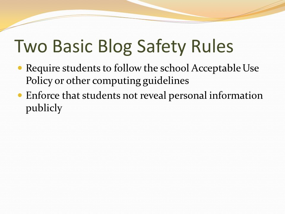 Two Basic Blog Safety Rules Require students to follow the school Acceptable Use Policy or other computing guidelines Enforce that students not reveal personal information publicly