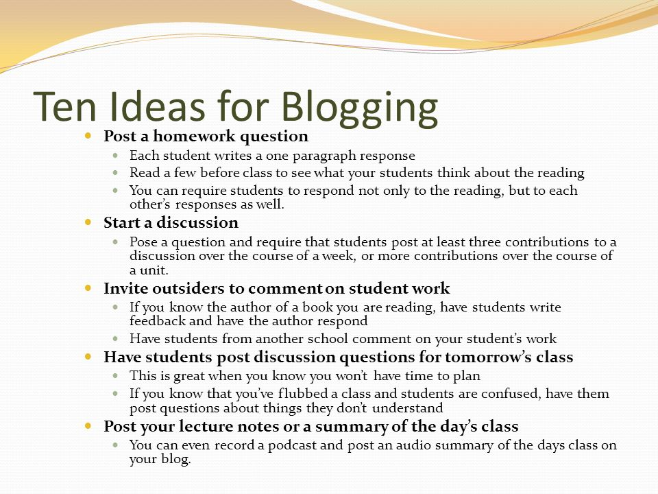 Ten Ideas for Blogging Post a homework question Each student writes a one paragraph response Read a few before class to see what your students think about the reading You can require students to respond not only to the reading, but to each others responses as well.