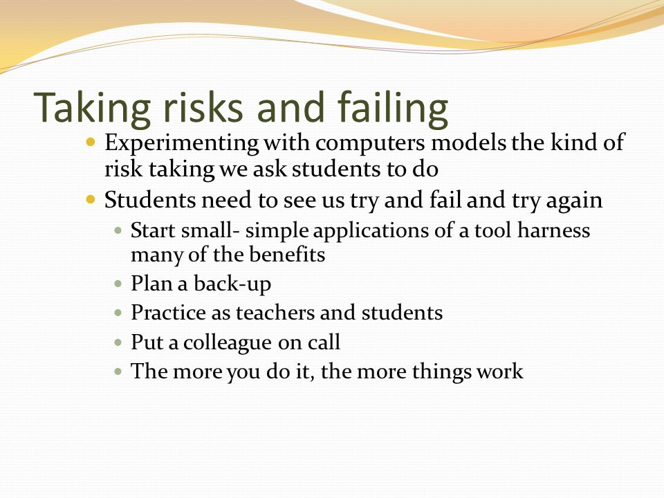Taking risks and failing Experimenting with computers models the kind of risk taking we ask students to do Students need to see us try and fail and try again Start small- simple applications of a tool harness many of the benefits Plan a back-up Practice as teachers and students Put a colleague on call The more you do it, the more things work