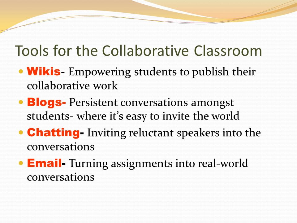 Tools for the Collaborative Classroom Wikis - Empowering students to publish their collaborative work Blogs- Persistent conversations amongst students- where its easy to invite the world Chatting- Inviting reluctant speakers into the conversations  - Turning assignments into real-world conversations