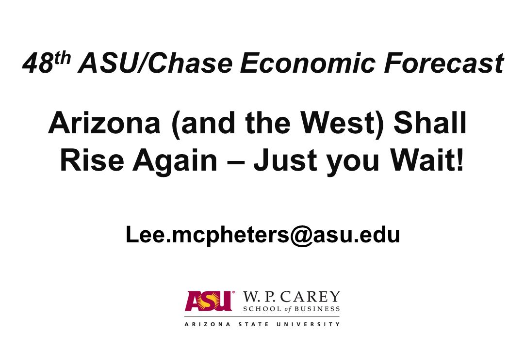 Arizona (and the West) Shall Rise Again – Just you Wait! 48 th ASU/Chase Economic Forecast Lee.mcpheters@asu.edu