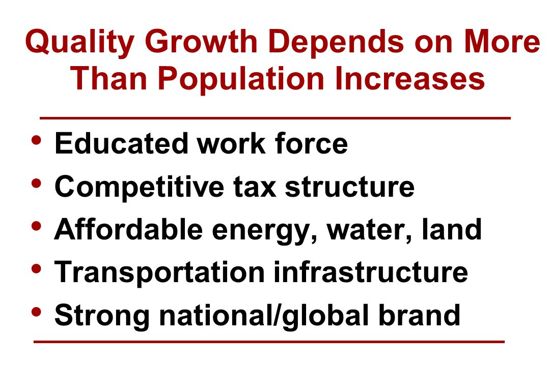 Educated work force Competitive tax structure Affordable energy, water, land Transportation infrastructure Strong national/global brand Quality Growth