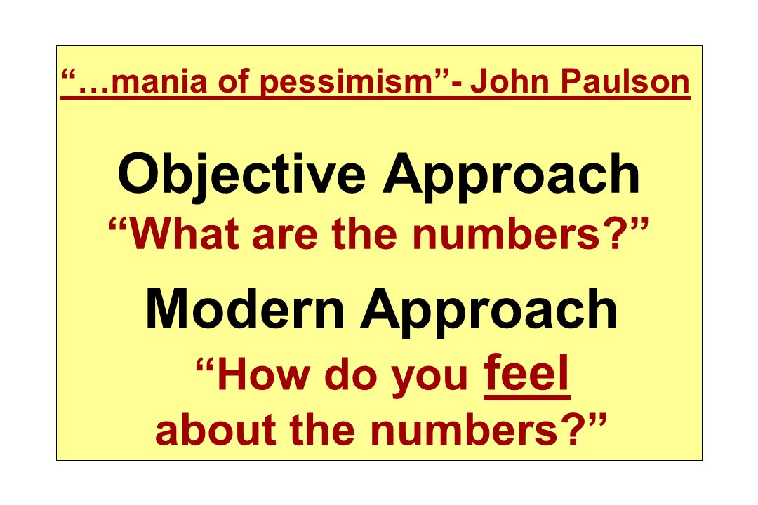 …mania of pessimism- John Paulson Objective Approach What are the numbers? Modern Approach How do you feel about the numbers?