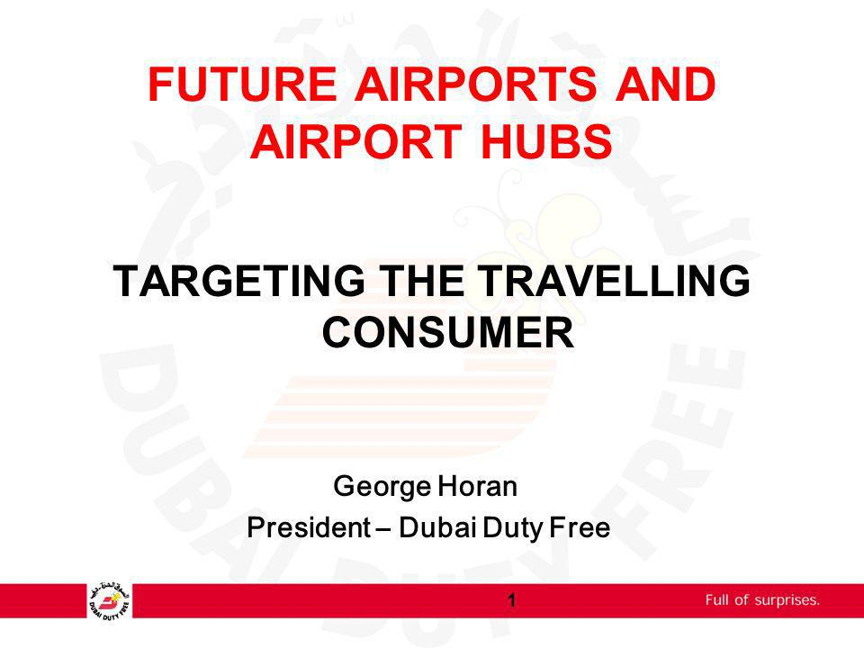 FUTURE AIRPORTS AND AIRPORT HUBS TARGETING THE TRAVELLING CONSUMER George Horan President – Dubai Duty Free 1