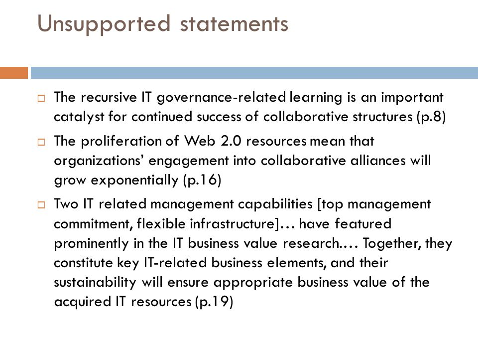 Unsupported statements The recursive IT governance-related learning is an important catalyst for continued success of collaborative structures (p.8) The proliferation of Web 2.0 resources mean that organizations engagement into collaborative alliances will grow exponentially (p.16) Two IT related management capabilities [top management commitment, flexible infrastructure]… have featured prominently in the IT business value research.… Together, they constitute key IT-related business elements, and their sustainability will ensure appropriate business value of the acquired IT resources (p.19)