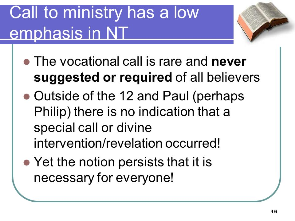 Call to ministry has a low emphasis in NT The vocational call is rare and never suggested or required of all believers Outside of the 12 and Paul (perhaps Philip) there is no indication that a special call or divine intervention/revelation occurred.