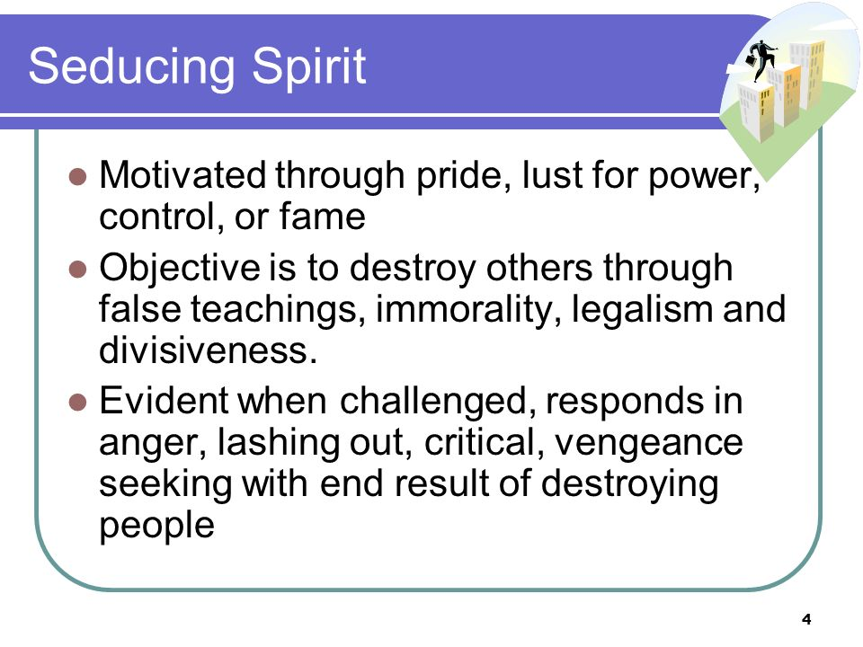Seducing Spirit Motivated through pride, lust for power, control, or fame Objective is to destroy others through false teachings, immorality, legalism and divisiveness.