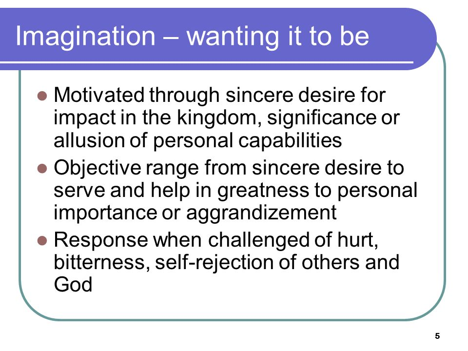 Imagination – wanting it to be Motivated through sincere desire for impact in the kingdom, significance or allusion of personal capabilities Objective range from sincere desire to serve and help in greatness to personal importance or aggrandizement Response when challenged of hurt, bitterness, self-rejection of others and God 5