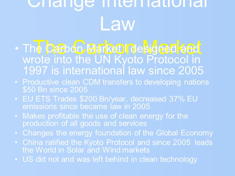 Change International Law The Carbon Market The Carbon Market I designed and wrote into the UN Kyoto Protocol in 1997 is international law since 2005 P