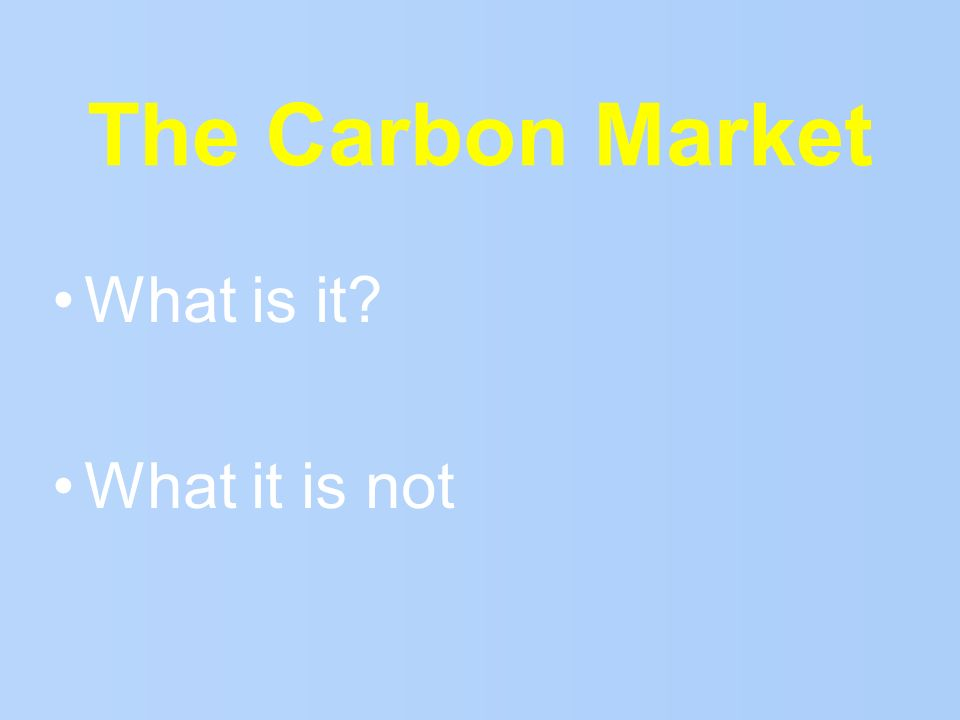 The Carbon Market What is it? What it is not