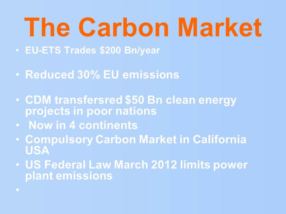 The Carbon Market EU-ETS Trades $200 Bn/year Reduced 30% EU emissions CDM transfersred $50 Bn clean energy projects in poor nations Now in 4 continent