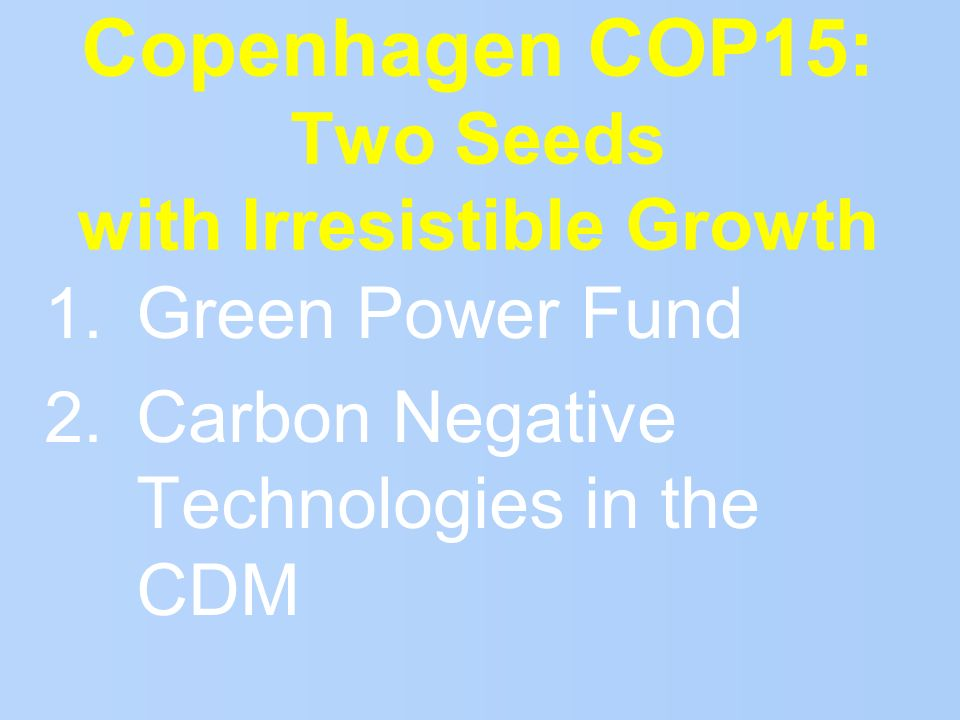 Copenhagen COP15: Two Seeds with Irresistible Growth 1. Green Power Fund 2. Carbon Negative Technologies in the CDM