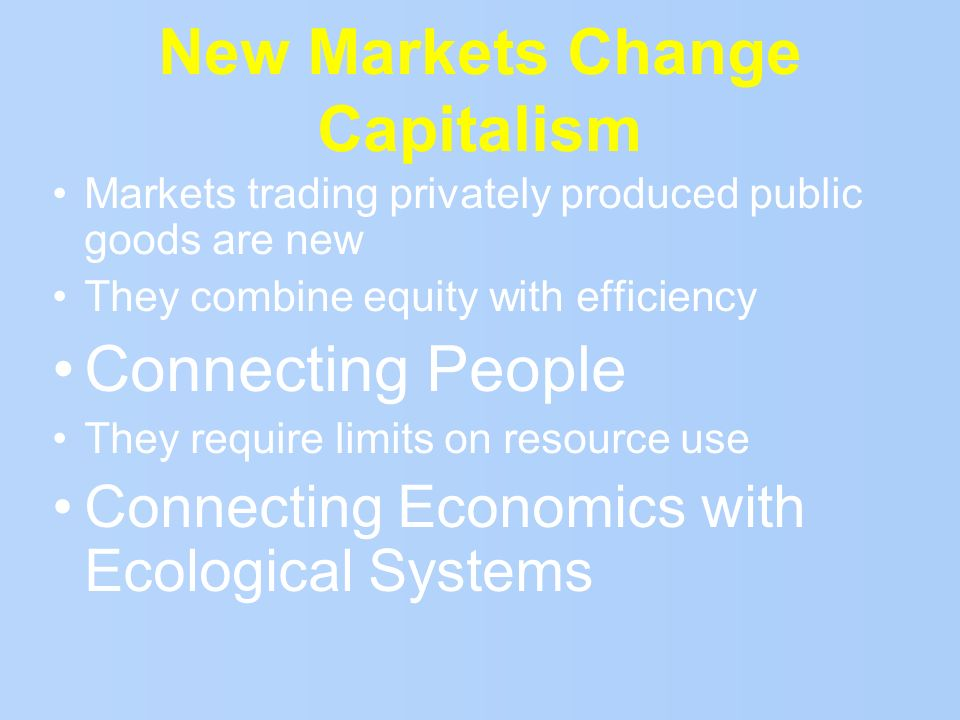 New Markets Change Capitalism Markets trading privately produced public goods are new They combine equity with efficiency Connecting People They requi