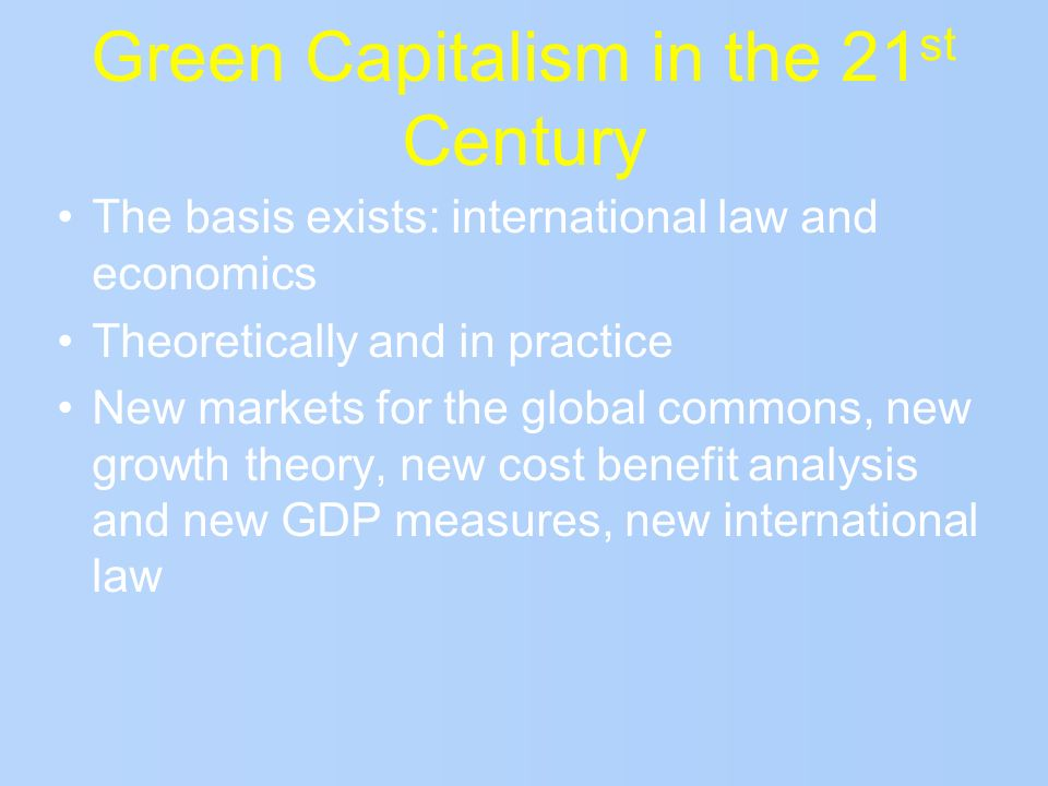 Green Capitalism in the 21 st Century The basis exists: international law and economics Theoretically and in practice New markets for the global commo