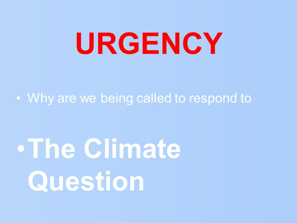 URGENCY Why are we being called to respond to The Climate Question