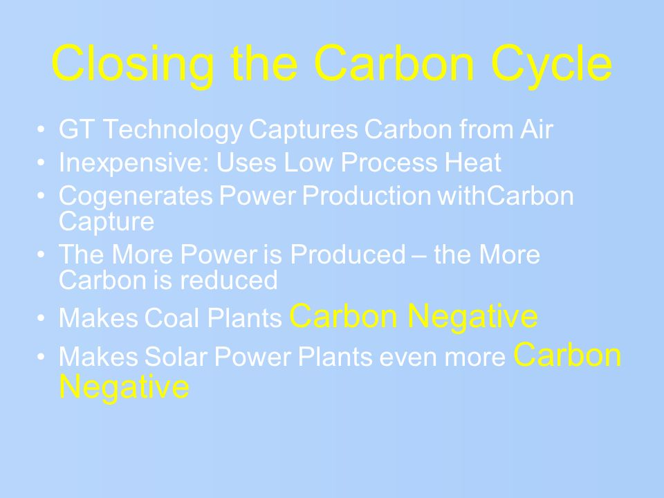 Closing the Carbon Cycle GT Technology Captures Carbon from Air Inexpensive: Uses Low Process Heat Cogenerates Power Production withCarbon Capture The