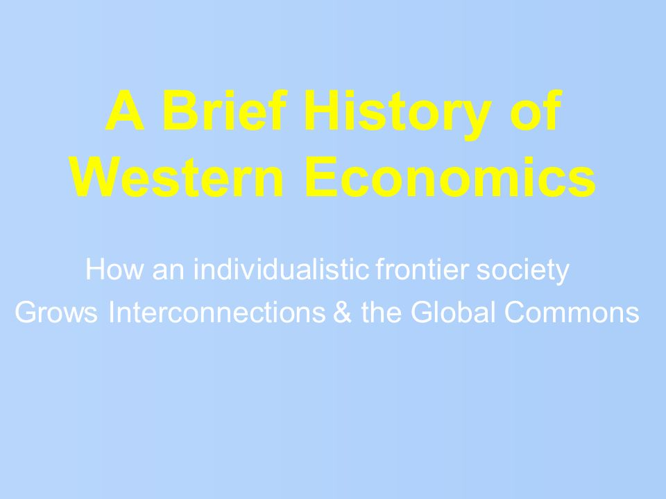 A Brief History of Western Economics How an individualistic frontier society Grows Interconnections & the Global Commons