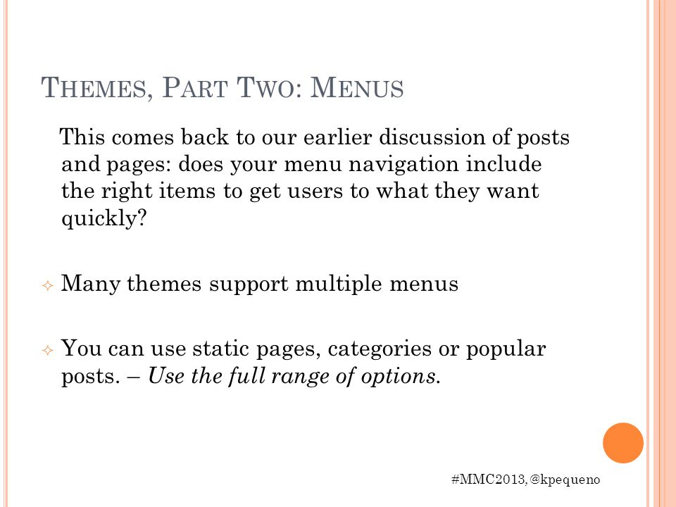 T HEMES, P ART T WO : M ENUS This comes back to our earlier discussion of posts and pages: does your menu navigation include the right items to get users to what they want quickly.