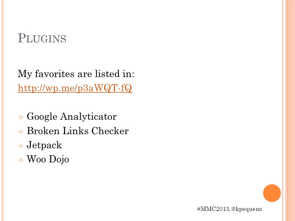P LUGINS My favorites are listed in: http://wp.me/p3aWQT-fQ Google Analyticator Broken Links Checker Jetpack Woo Dojo #MMC2013, @kpequeno