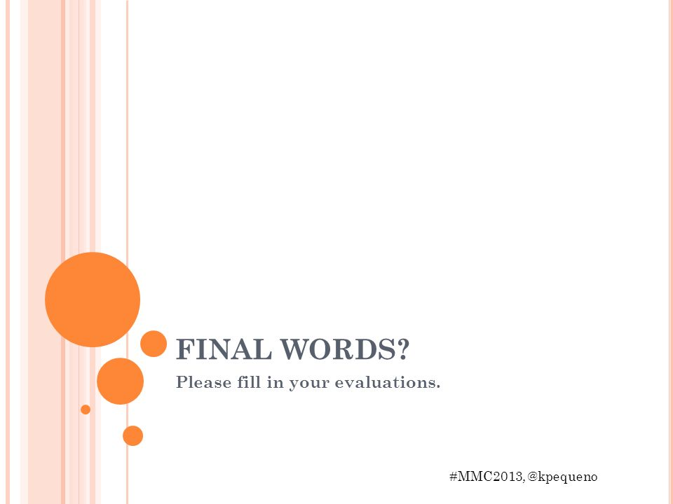 FINAL WORDS Please fill in your evaluations. #MMC2013, @kpequeno