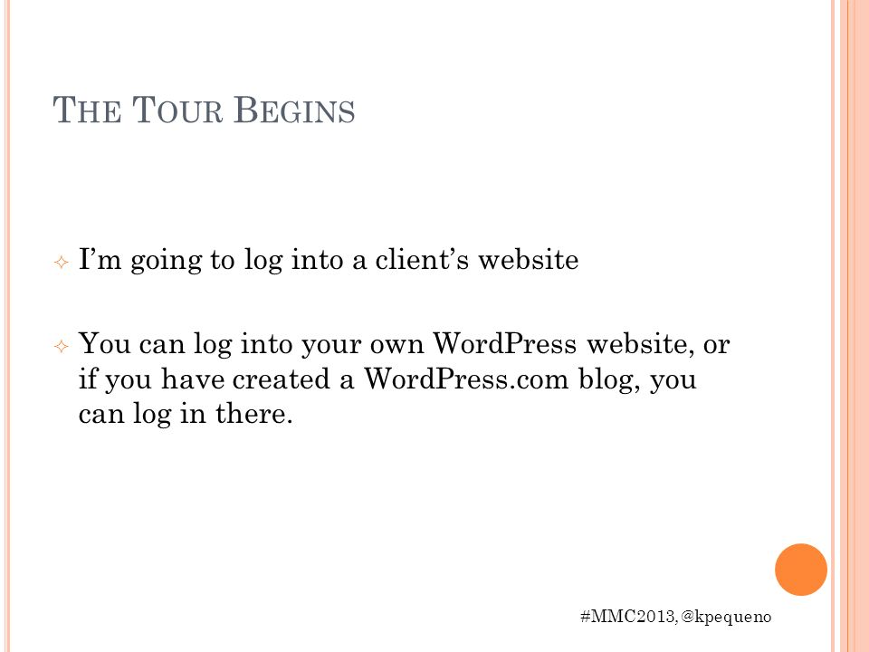 T HE T OUR B EGINS Im going to log into a clients website You can log into your own WordPress website, or if you have created a WordPress.com blog, you can log in there.