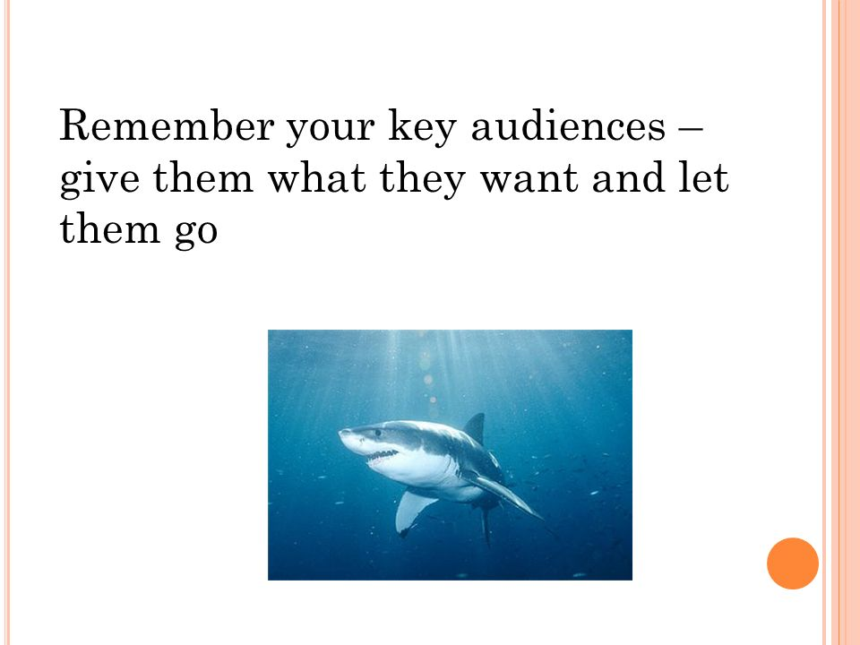 Remember your key audiences – give them what they want and let them go