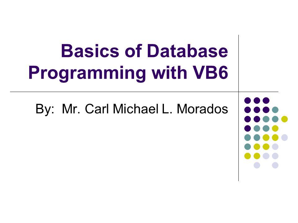 Basics of Database Programming with VB6 By: Mr. Carl Michael L. Morados