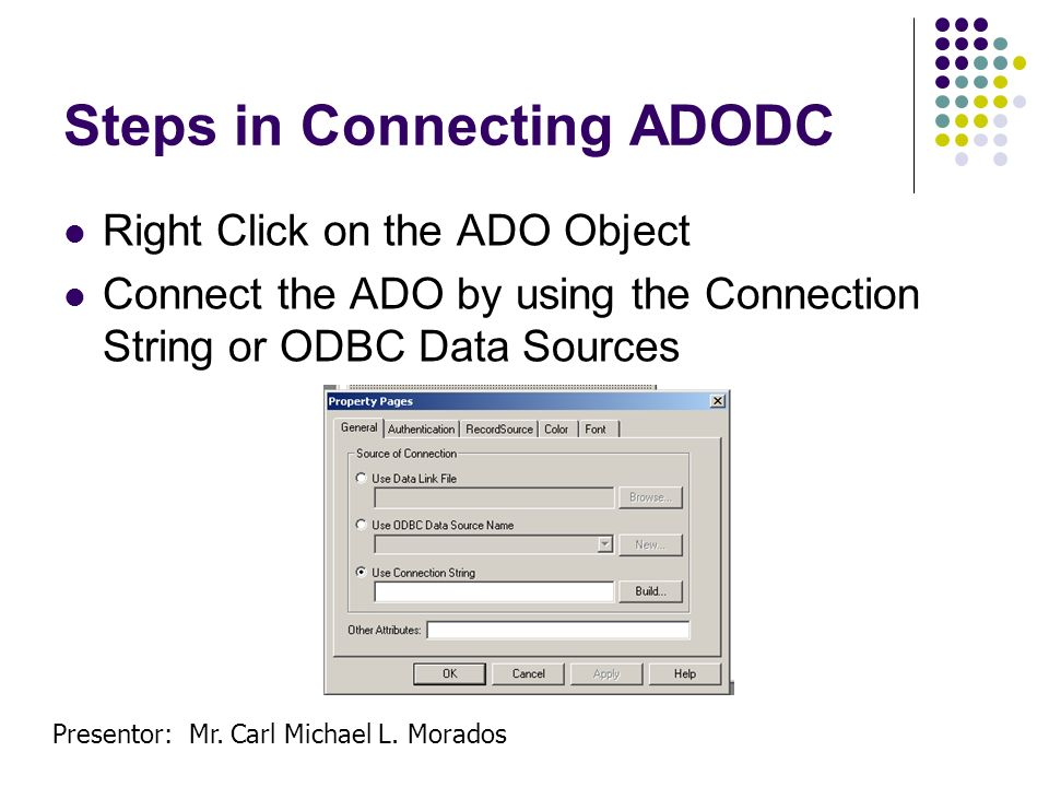 Presentor: Mr. Carl Michael L. Morados Steps in Connecting ADODC Right Click on the ADO Object Connect the ADO by using the Connection String or ODBC