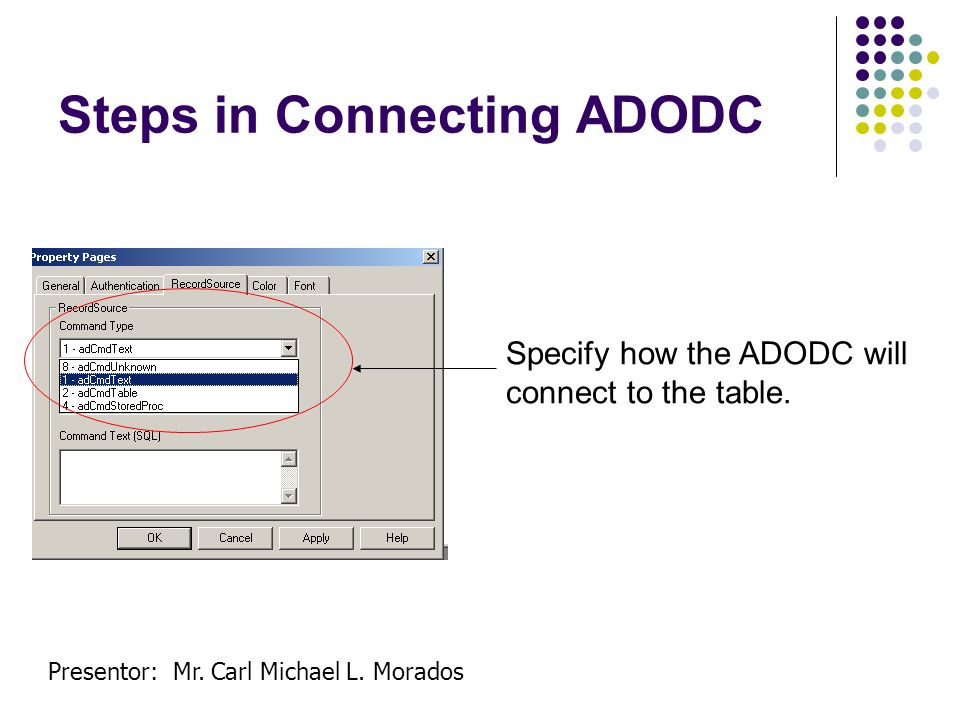 Presentor: Mr. Carl Michael L. Morados Steps in Connecting ADODC Specify how the ADODC will connect to the table.