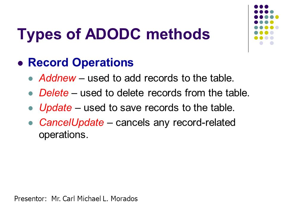 Presentor: Mr. Carl Michael L. Morados Types of ADODC methods Record Operations Addnew – used to add records to the table. Delete – used to delete rec