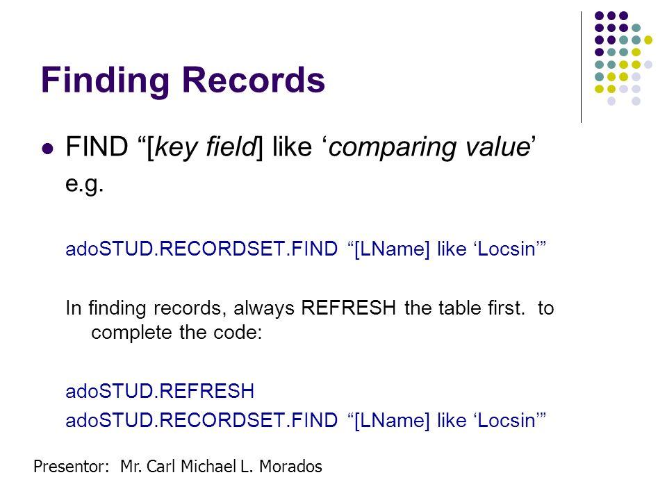 Presentor: Mr. Carl Michael L. Morados Finding Records FIND [key field] like comparing value e.g. adoSTUD.RECORDSET.FIND [LName] like Locsin In findin