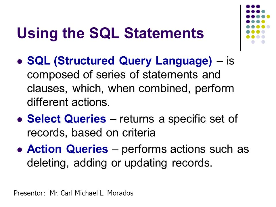 Presentor: Mr. Carl Michael L. Morados Using the SQL Statements SQL (Structured Query Language) – is composed of series of statements and clauses, whi